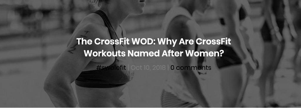 Why Are CrossFit Workouts Named After Women? Swolverine