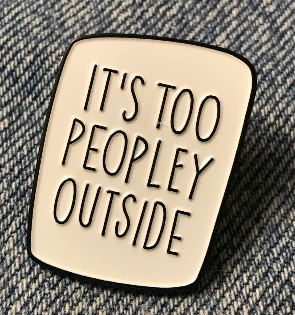 It's too PEOPLEY OUTSIDE Funny Humor Enamel Pin