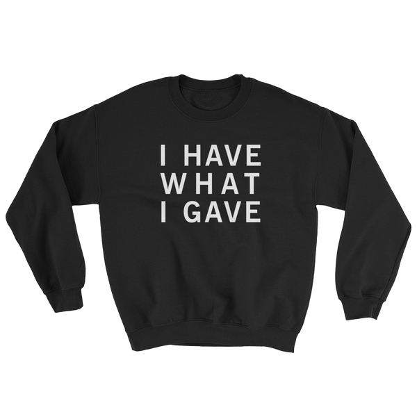 I HAVE WHAT I GAVE SWEATSHIRT