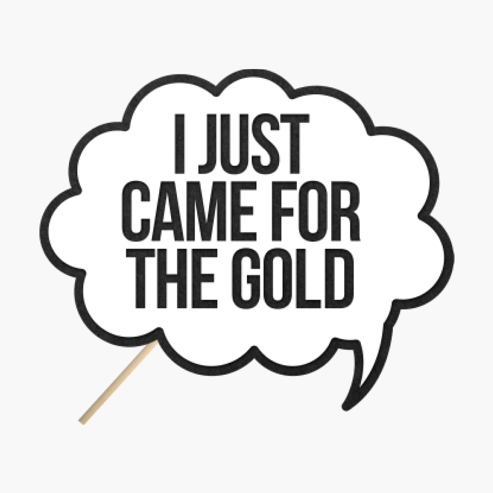 "Speech bubble ""I just came for the gold"""