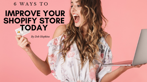 6 Ways To Improve Your Shopify Store Today by Deb Hopkins
