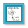 I'm Done Adulting...Let's Be Mermaids Magnet Frame