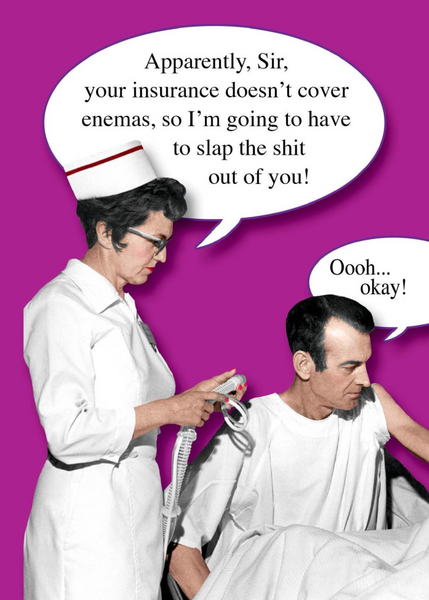 Apparently, Sir, your insurance doesn't cover enemas....