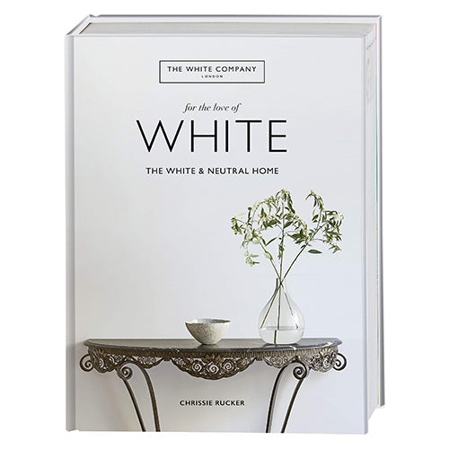 For the Love of White Hardback Book: The White and Neutral Home by Chrissie Rucker OBE & The White Company