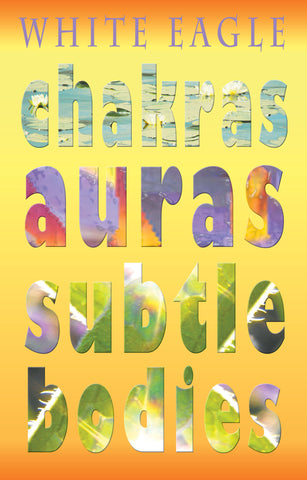Chakras, Auras & Subtle Bodies by White Eagle