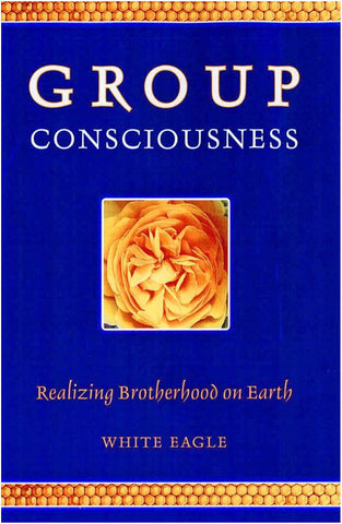 Group Consciousness - Realizing Brotherhood on Earth by White Eagle
