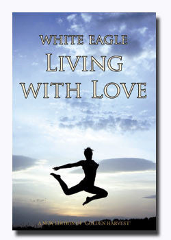 Living with Love How to Transform your Life through Love by White Eagle