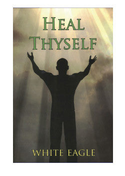 Heal Thyself by White Eagle  Your Key to Spiritual Healing and Health in Mind and Body