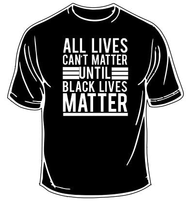 All Lives Can't Matter Until Black Lives Matter T-Shirt