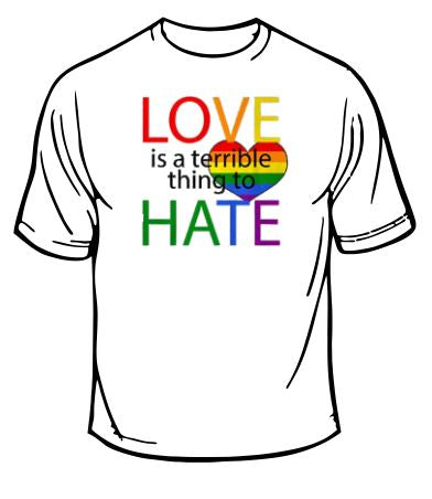 Gay Pride Love Is A Terrible Thing To Hate T-Shirt