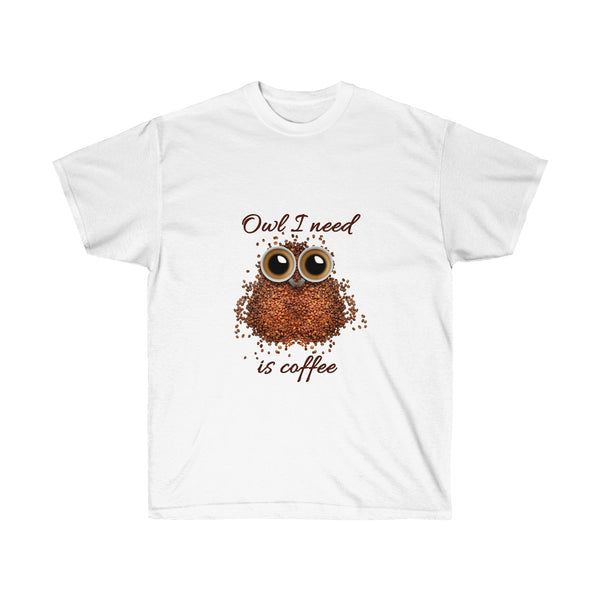 Owl I Need is Coffee T-Shirt for Men and Women