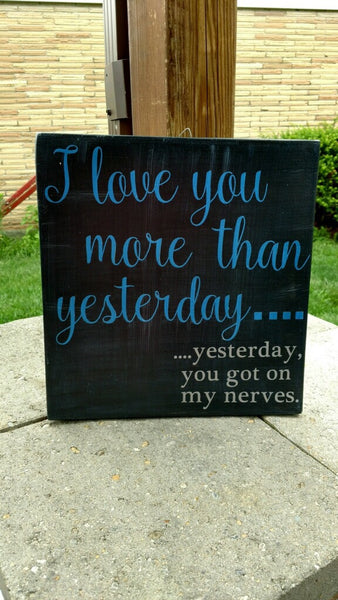 I love you more than yesterday.... Yesterday, you got on my nerves Wooden Sign - Your Dream Boutique