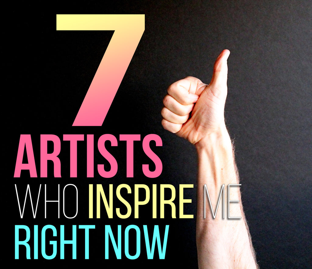 7 Artists who inspire me right now