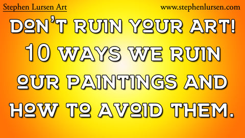 Don't ruin your art! 10 ways we ruin our paintings and how to avoid them.
