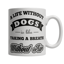Limited Edition - A Life Without Dogs is like Taking A Breath Without Air - DogCore.com