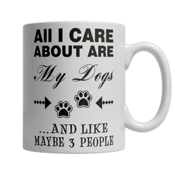 Limited Edition - All I Care About Are My Dogs And Like Maybe 3 People - DogCore.com