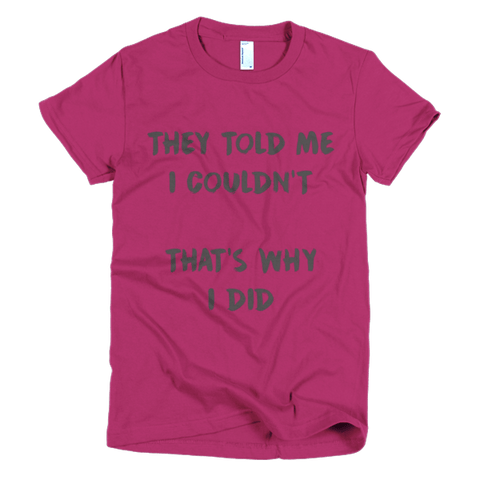They told me I couldn't, that's why I did -  women's t-shirt, T-shirt - Kwotees