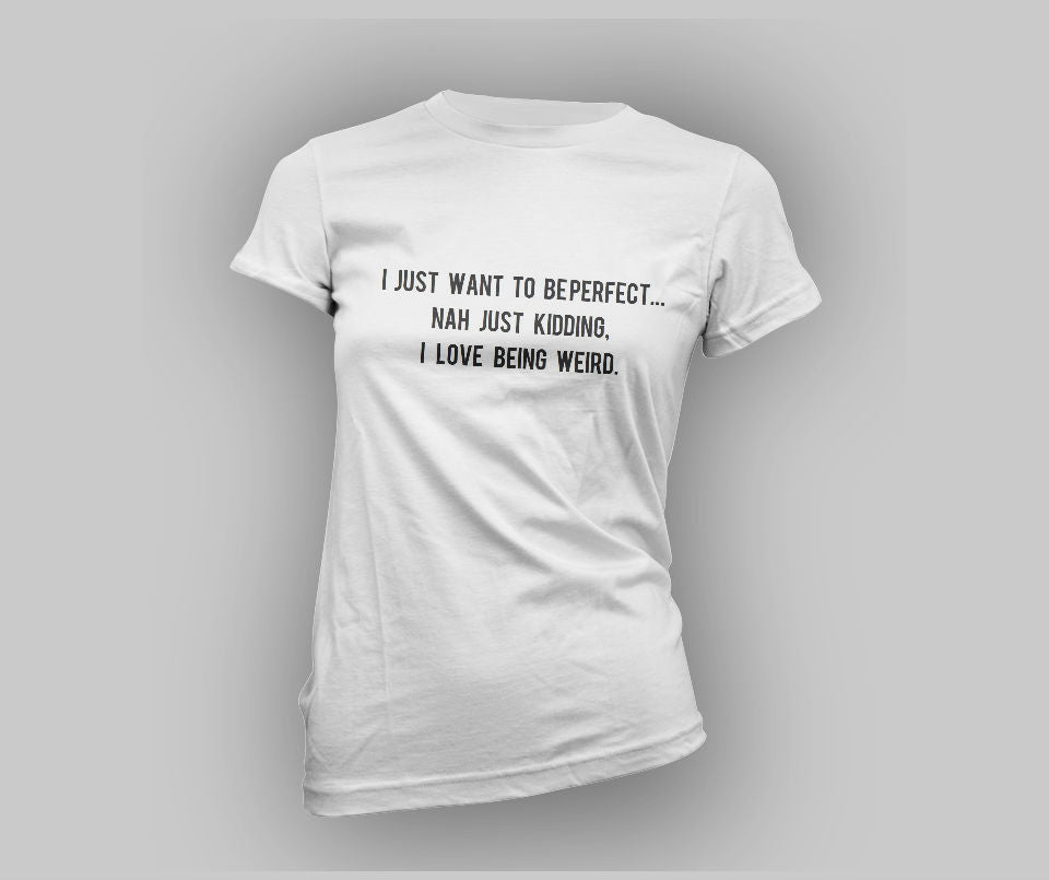 I just want to be perfect... Nah just kidding, I love being weird T-shirt - Urbantshirts.co.uk