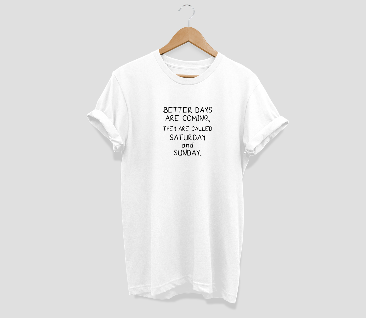 Better days are coming They are called Saturday and Sunday T-shirt - Urbantshirts.co.uk