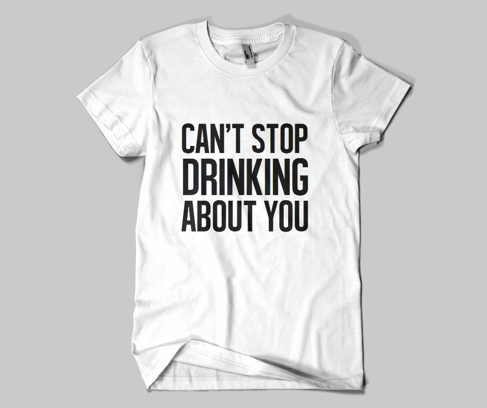 Can't stop drinking about you T-shirt - Urbantshirts.co.uk