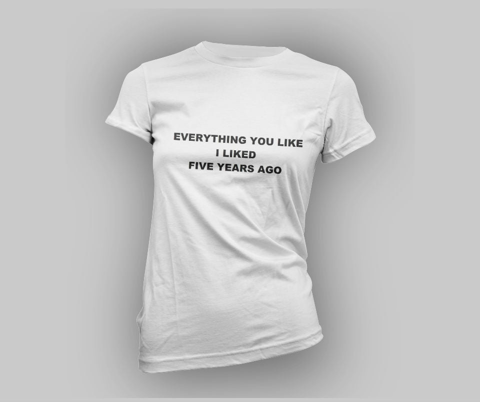 Everything you like I liked five years ago T-shirt - Urbantshirts.co.uk