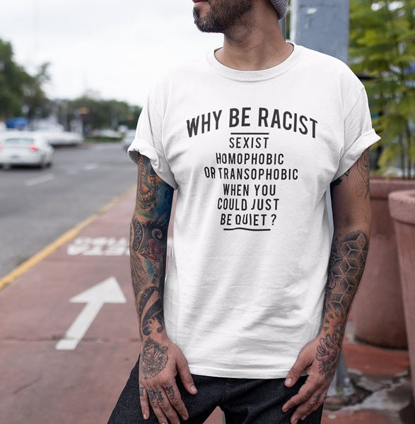 Why to be racist,sexist,homophobic or transophobic when you just can be quiet?T-shirt - Urbantshirts.co.uk