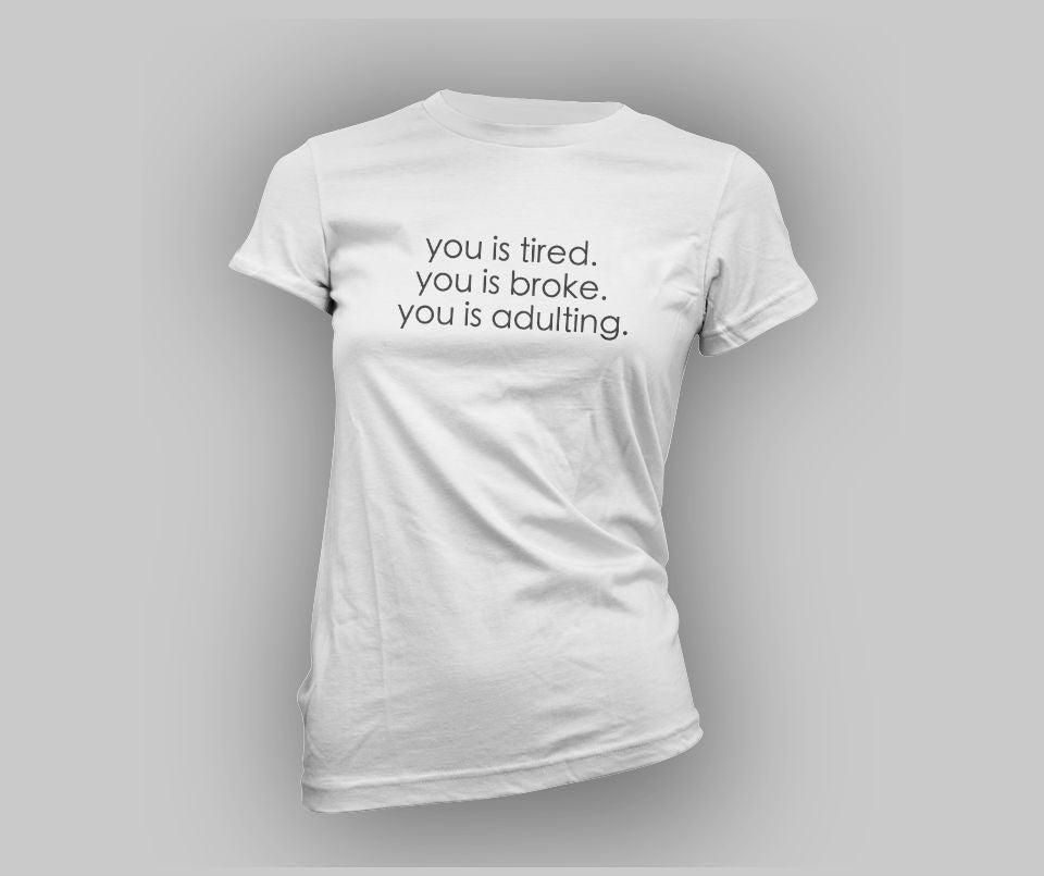 You is tired, you is broken, you is adulting T-shirt - Urbantshirts.co.uk