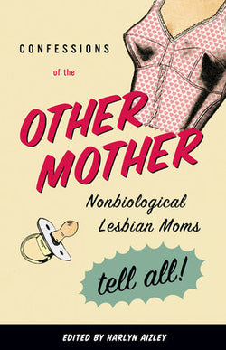 Confessions of the Other Mother: Nonbiological Lesbian Moms Tell All