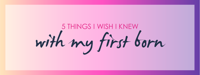 5 Things I wish I knew with my Firstborn