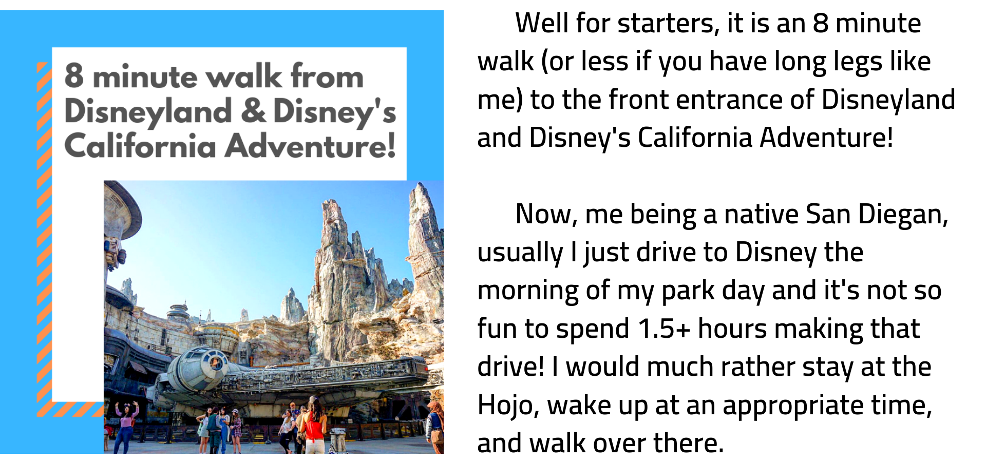Well for starters, it is an 8 minute walk (or less if you have long legs like me) to the front entrance of Disneyland and Disney's California Adventure!         Now, me being a native San Diegan, usually I just drive to Disney the morning of my park day and it's not so fun to spend 1.5+ hours making that drive! I would much rather stay at the Hojo, wake up at an appropriate time, and walk over there.