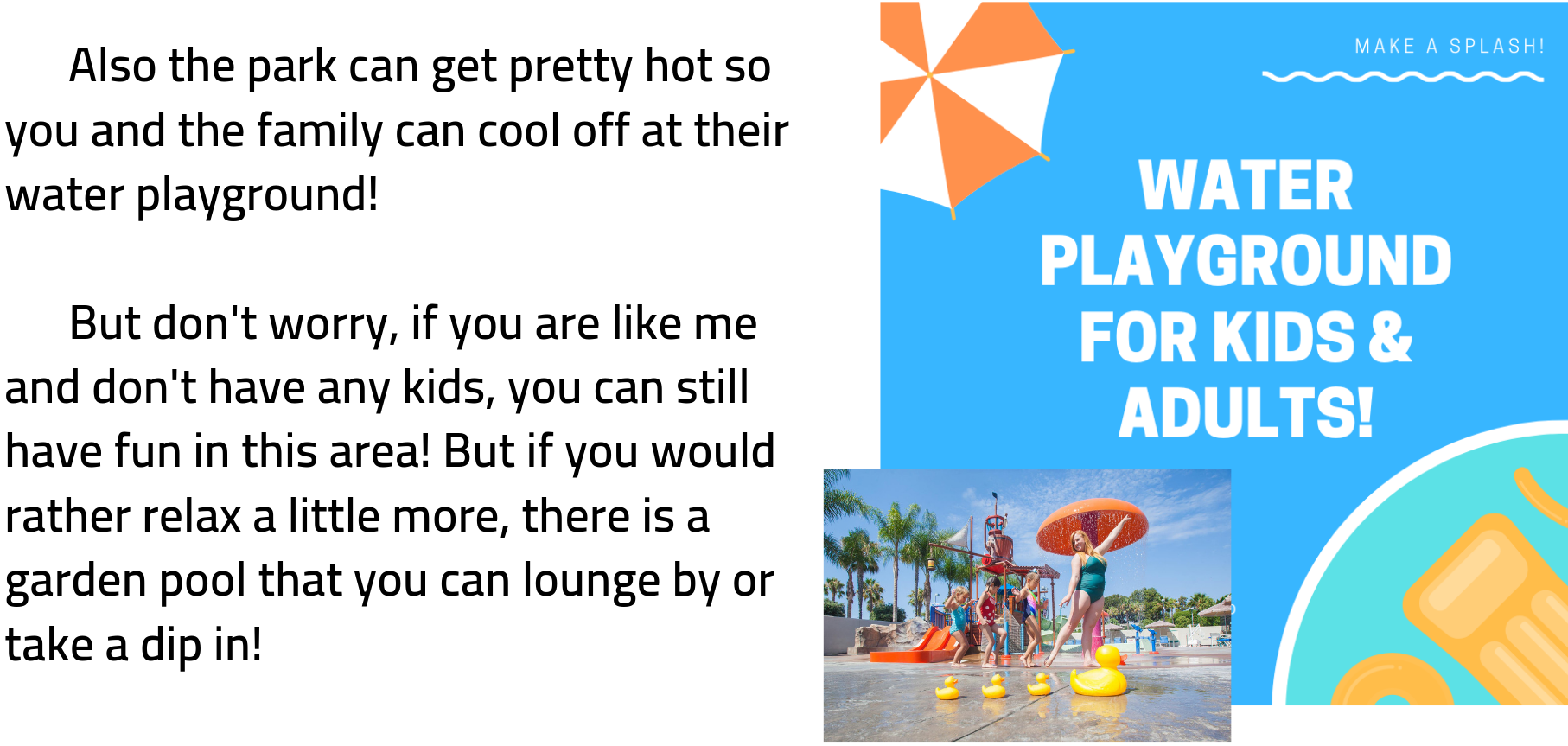 Also the park can get pretty hot so you and the family can cool off at their water playground!        But don't worry, if you are like me and don't have any kids, you can still have fun in this area! But if you would rather relax a little more, there is a garden pool that you can lounge by or take a dip in!