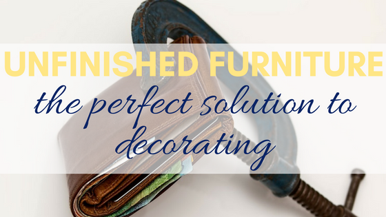 Unfinished Furniture Is The Perfect Solution To Budget Decorating