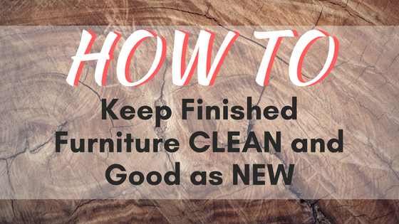 How to Keep Finished Furniture Clean and Good as New