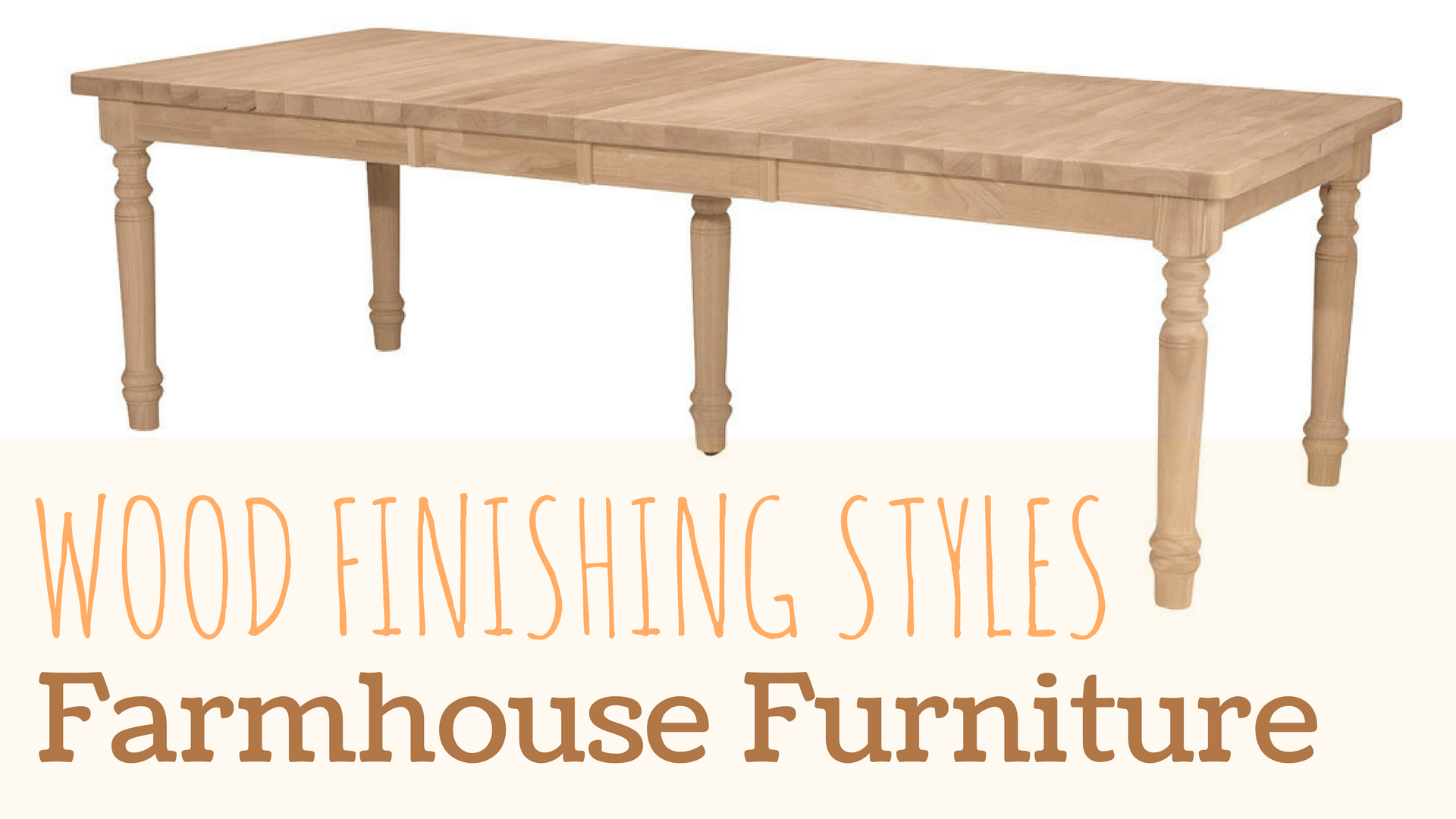 Wood Finishing Styles Ideas For Farmhouse Collection Unfinishedfurnitureexpo