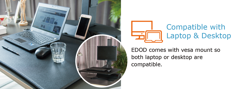 Compatible with laptop and desktop - EDOD comes with vesa mount so both laptop or desktop are compatible.
