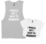 I WOULD, BUT I HAVE TO WORKOUT.