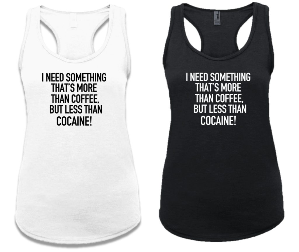 I NEED SOMETHING THAT'S MORE THAN COFFEE, BUT LESS THAN COCAINE!