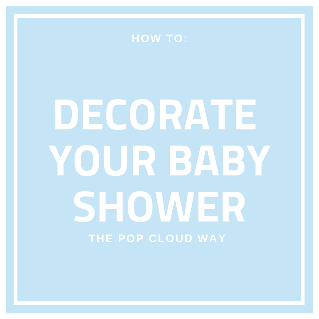 How To: Decorate your Baby Shower, the Pop Cloud way!