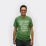 I Can't Hear You Over the Sound of How Awesome Science Is tee-shirt - LAST CHANCE