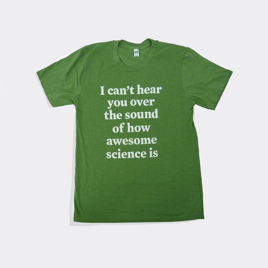 I Can't Hear You Over The Sound Of How Awesome Science Is