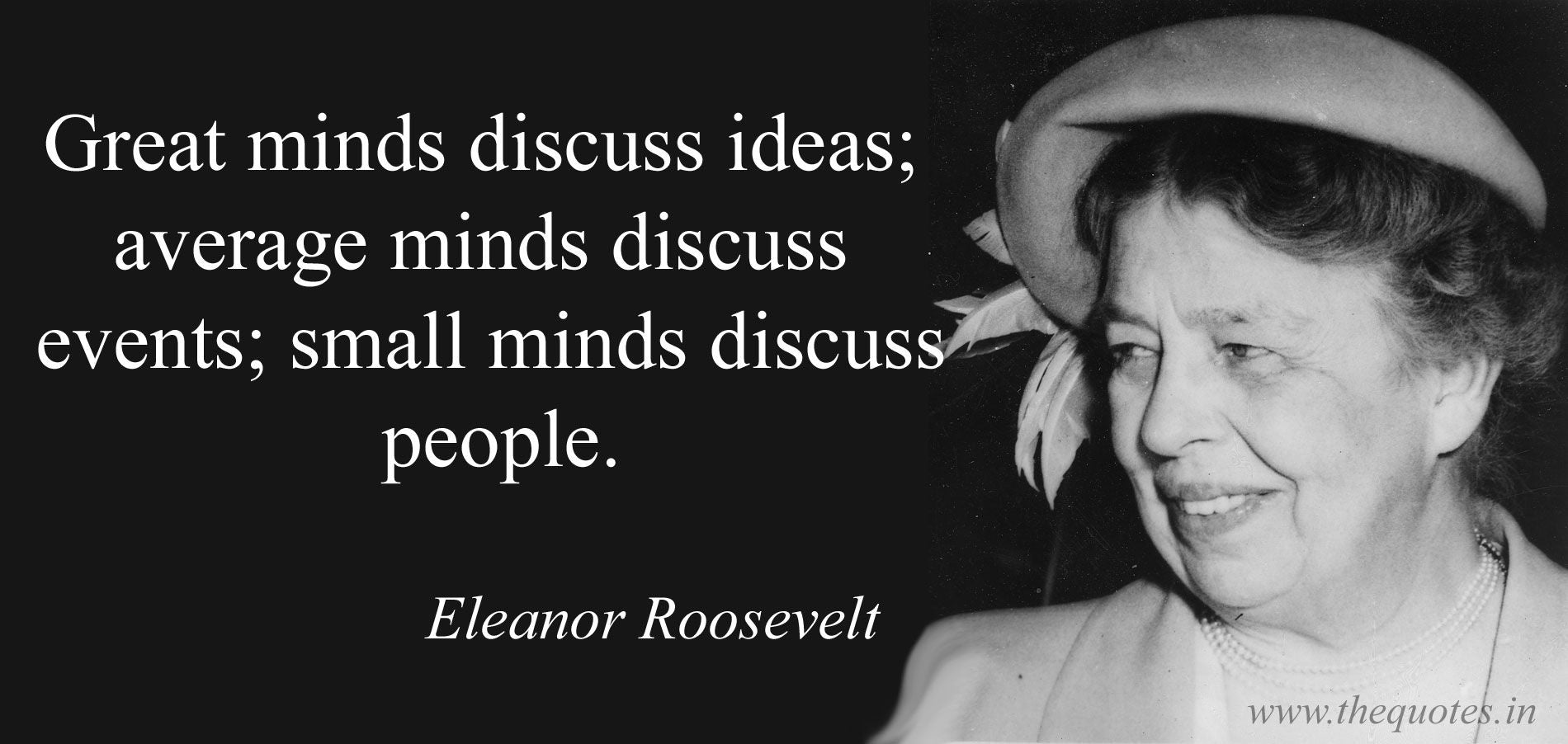 Great minds discuss ideas; small minds discuss events; smaller minds discuss people quote Eleanor Roosevelt