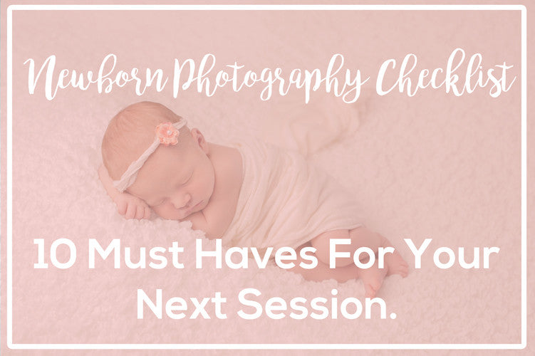 Newborn Photography Checklist - 10 Must Haves For Your Next Newborn Session.