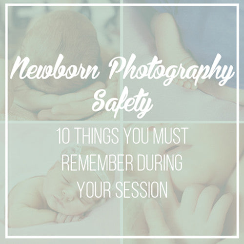 Newborn Photography Safety: 10 Things To Remember During Your Next Session