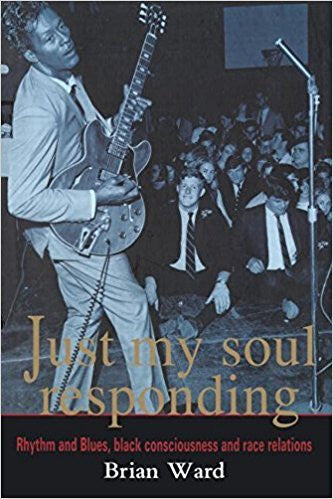 Just My Soul Responding. R&B, Black Conciousness and Race Relations - Brian Ward