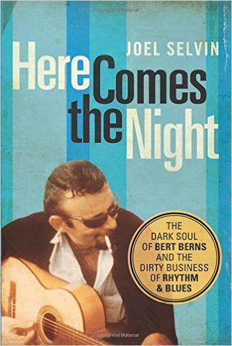 Here Comes the Night. The Dark Soul of Bert Berns and the Dirty Business of Rhythm & Blues - Joel Selvin