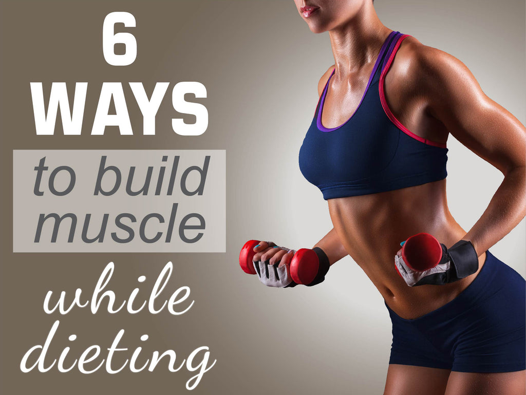 6 Ways To Build Muscle While Dieting