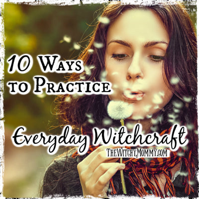 10 Ways to Practice Everyday Witchcraft