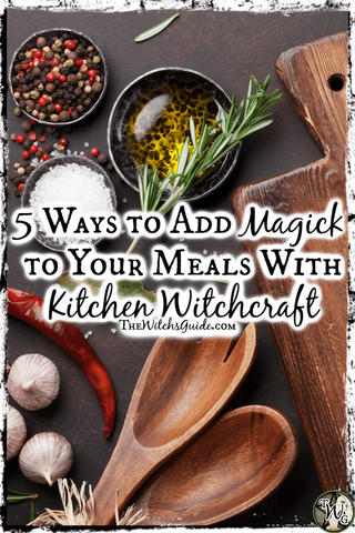 Kitchen Witchcraft: 5 Ways to Add Magick to Your Meals, The Witch's Guide