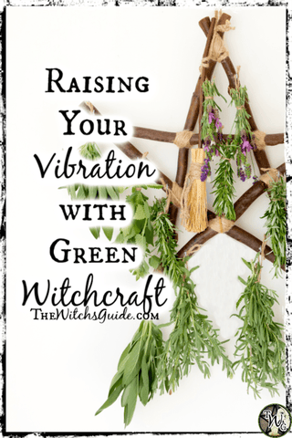 Raising Your Vibration with Green Witchcraft, The Witch's Guide, Green Witch Living