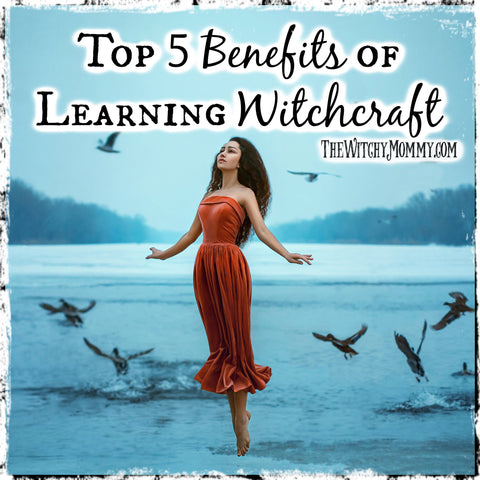 The Wonderful World of Witchcraft: Top 5 Benefits to Learning Witchcraft